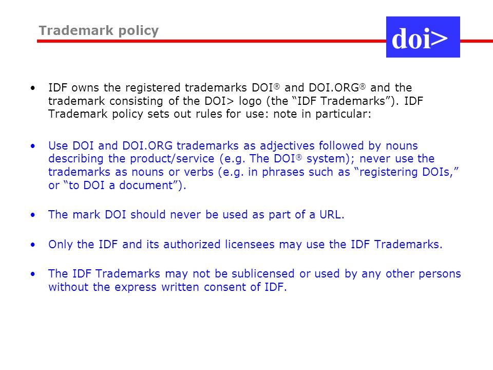 doi> Trademark policy IDF owns the registered trademarks DOI ® and DOI.ORG ® and the trademark consisting of the DOI> logo (the IDF Trademarks).