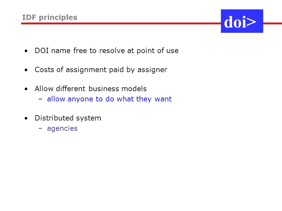 DOI name free to resolve at point of use Costs of assignment paid by assigner Allow different business models –allow anyone to do what they want Distributed system –agencies IDF principles doi>
