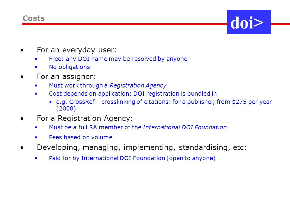 Costs For an everyday user: Free: any DOI name may be resolved by anyone No obligations For an assigner: Must work through a Registration Agency Cost depends on application: DOI registration is bundled in e.g.