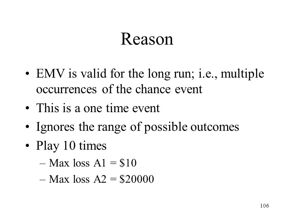 106 Reason EMV is valid for the long run; i.e., multiple occurrences of the chance event This is a one time event Ignores the range of possible outcom