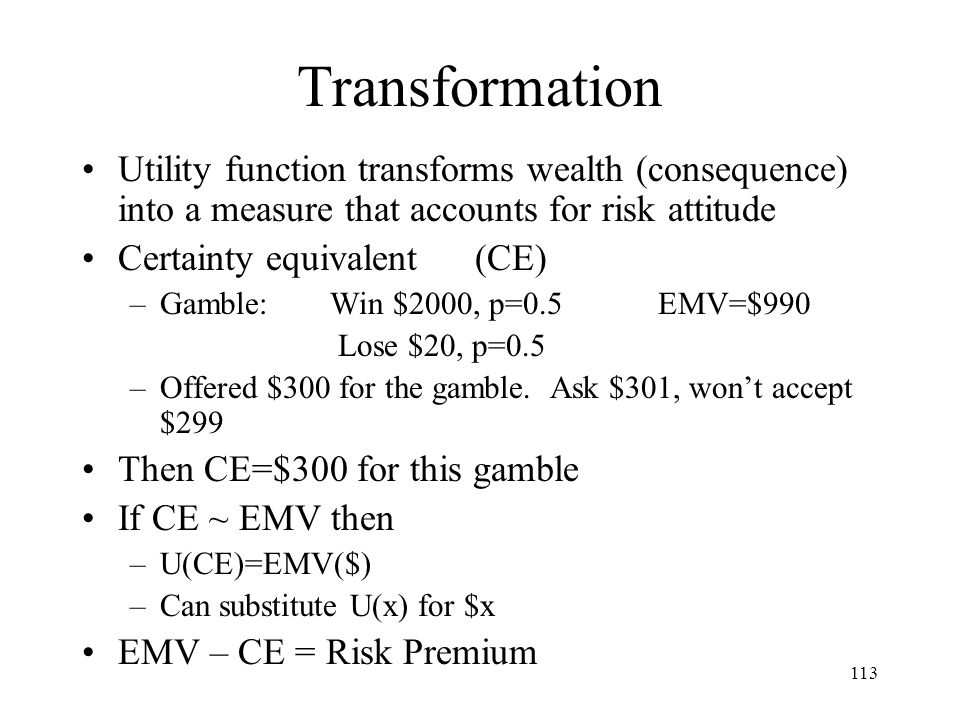 113 Transformation Utility function transforms wealth (consequence) into a measure that accounts for risk attitude Certainty equivalent (CE) –Gamble: