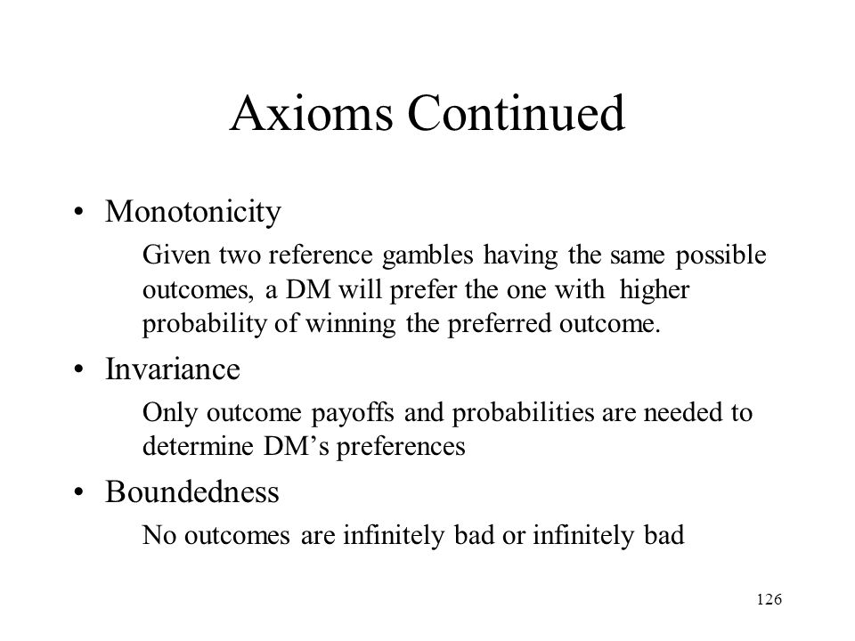 126 Axioms Continued Monotonicity Given two reference gambles having the same possible outcomes, a DM will prefer the one with higher probability of w