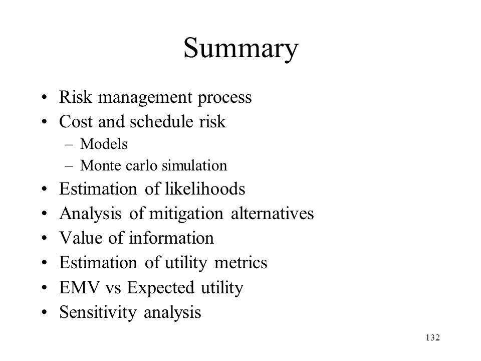 132 Summary Risk management process Cost and schedule risk –Models –Monte carlo simulation Estimation of likelihoods Analysis of mitigation alternativ