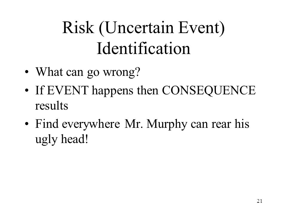 21 Risk (Uncertain Event) Identification What can go wrong? If EVENT happens then CONSEQUENCE results Find everywhere Mr. Murphy can rear his ugly hea