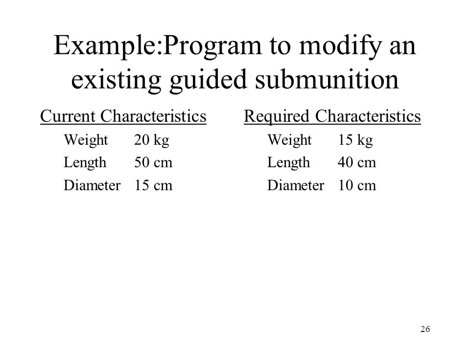26 Example:Program to modify an existing guided submunition Current Characteristics Weight20 kg Length50 cm Diameter15 cm Required Characteristics Wei