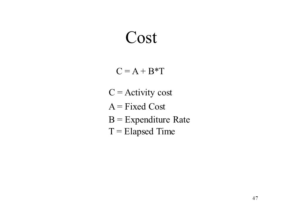 47 Cost C = A + B*T C = Activity cost A = Fixed Cost B = Expenditure Rate T = Elapsed Time