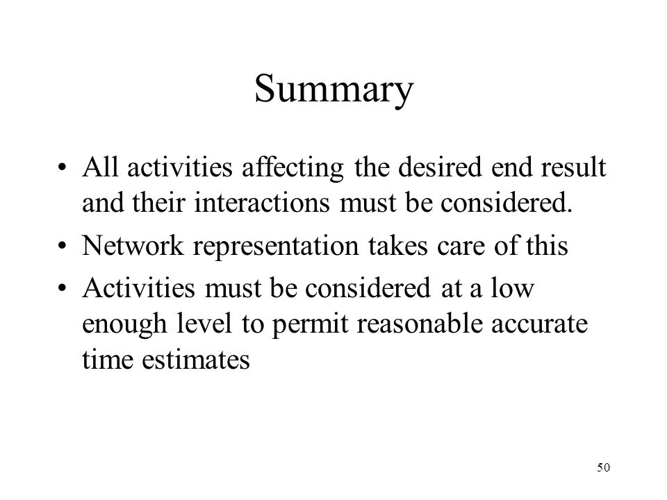 50 Summary All activities affecting the desired end result and their interactions must be considered. Network representation takes care of this Activi