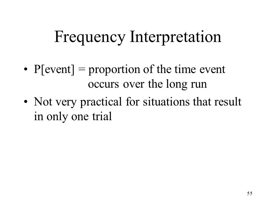 55 Frequency Interpretation P[event] = proportion of the time event occurs over the long run Not very practical for situations that result in only one