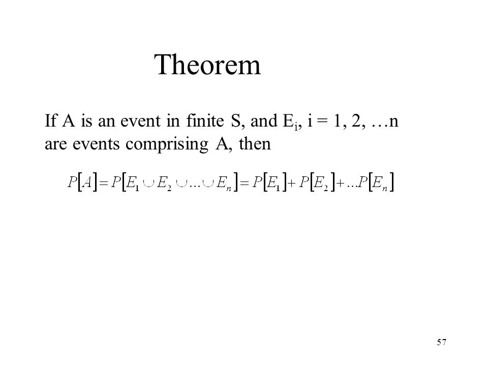57 Theorem If A is an event in finite S, and E i, i = 1, 2, …n are events comprising A, then