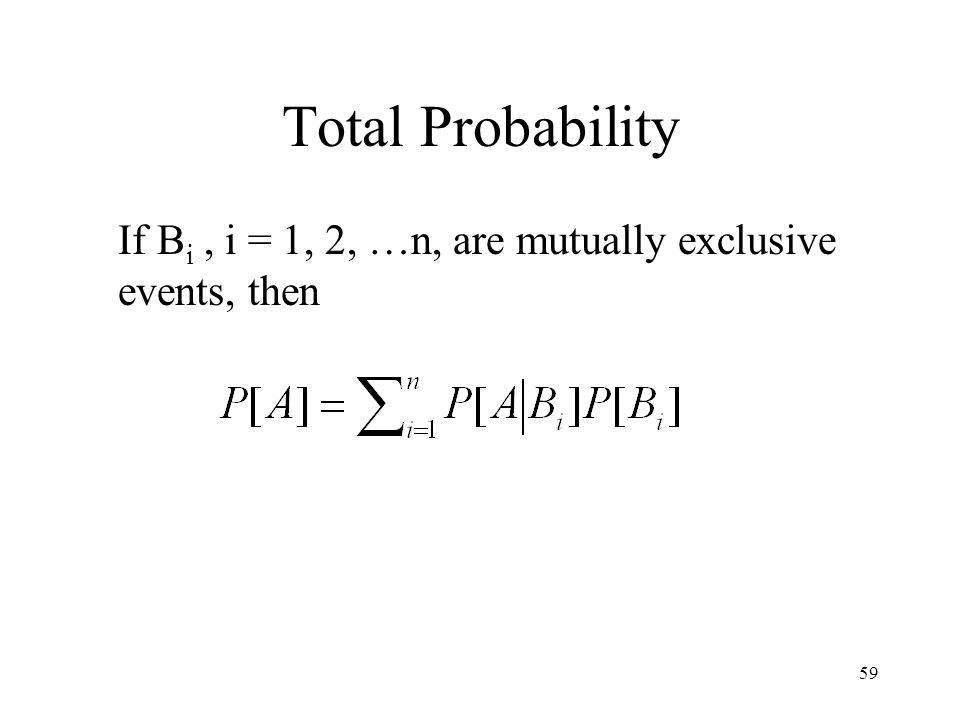 59 Total Probability If B i, i = 1, 2, …n, are mutually exclusive events, then