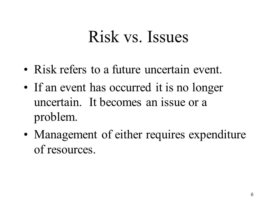 6 Risk vs. Issues Risk refers to a future uncertain event. If an event has occurred it is no longer uncertain. It becomes an issue or a problem. Manag