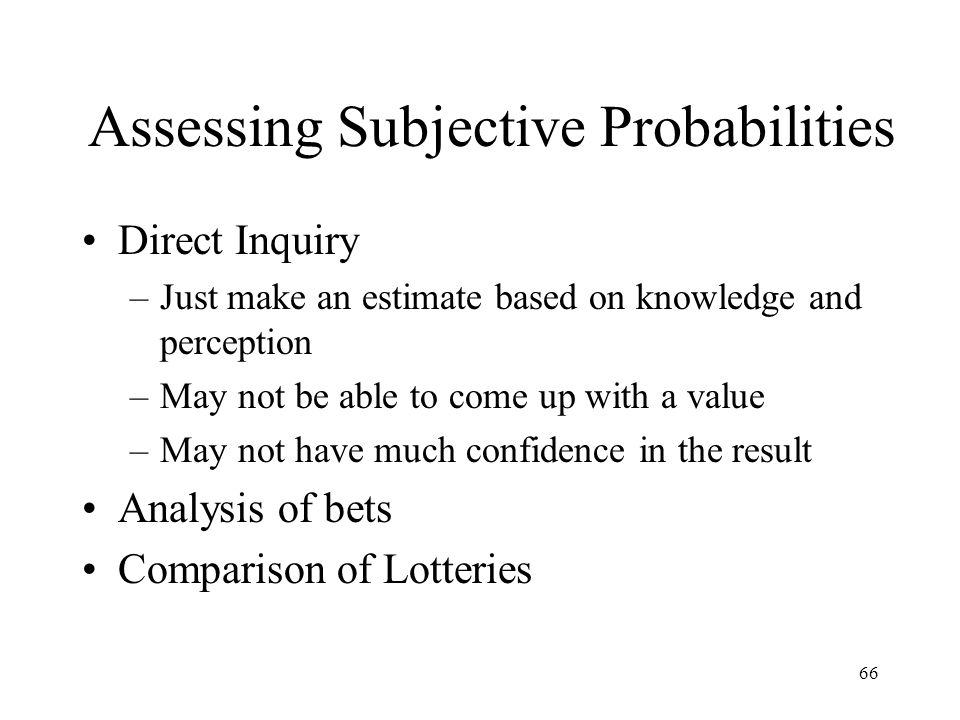 66 Assessing Subjective Probabilities Direct Inquiry –Just make an estimate based on knowledge and perception –May not be able to come up with a value