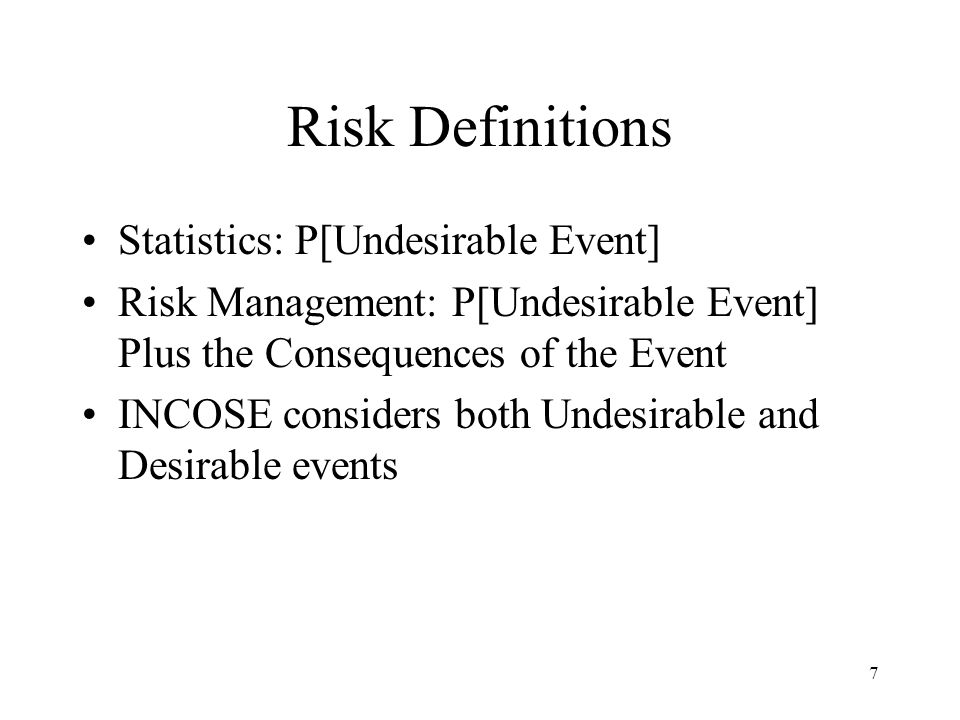 7 Risk Definitions Statistics: P[Undesirable Event] Risk Management: P[Undesirable Event] Plus the Consequences of the Event INCOSE considers both Und