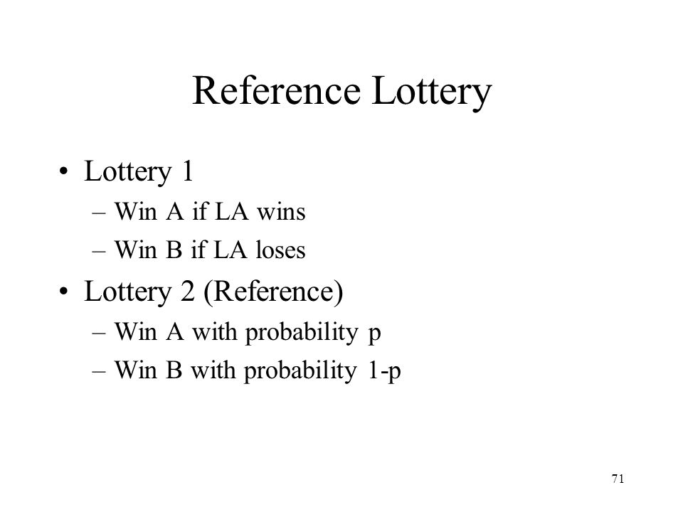71 Reference Lottery Lottery 1 –Win A if LA wins –Win B if LA loses Lottery 2 (Reference) –Win A with probability p –Win B with probability 1-p
