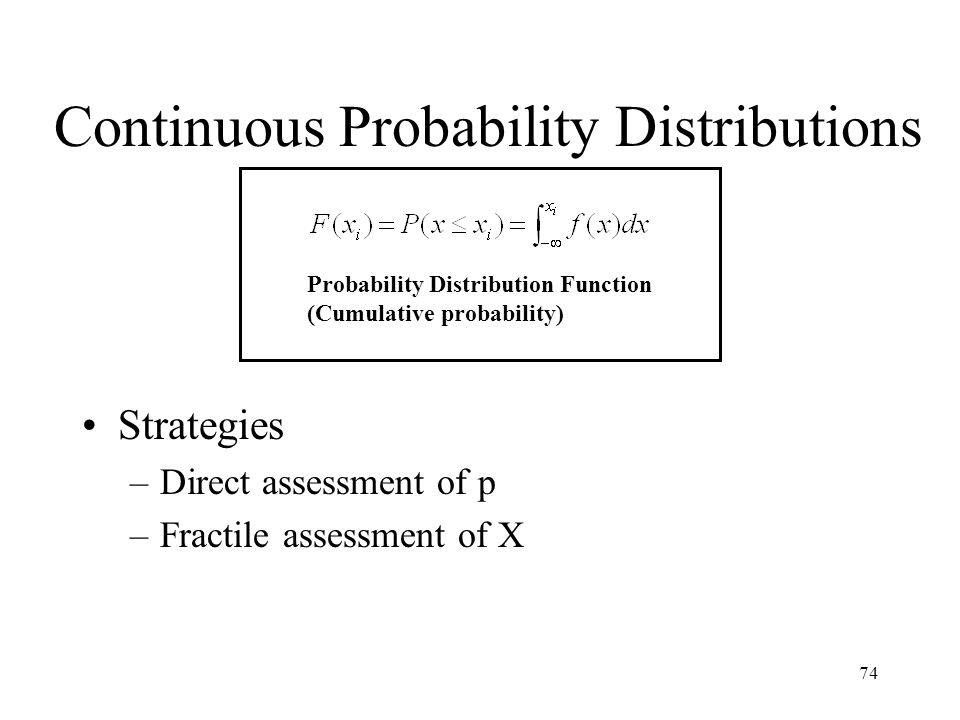 74 Continuous Probability Distributions Strategies –Direct assessment of p –Fractile assessment of X Probability Distribution Function (Cumulative pro