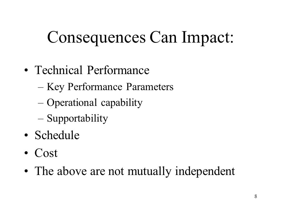 8 Consequences Can Impact: Technical Performance –Key Performance Parameters –Operational capability –Supportability Schedule Cost The above are not m
