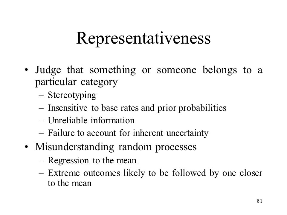 81 Representativeness Judge that something or someone belongs to a particular category –Stereotyping –Insensitive to base rates and prior probabilitie