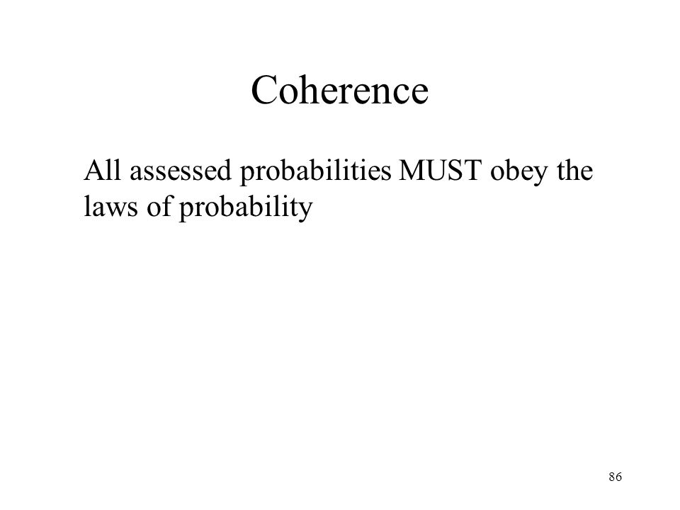 86 Coherence All assessed probabilities MUST obey the laws of probability