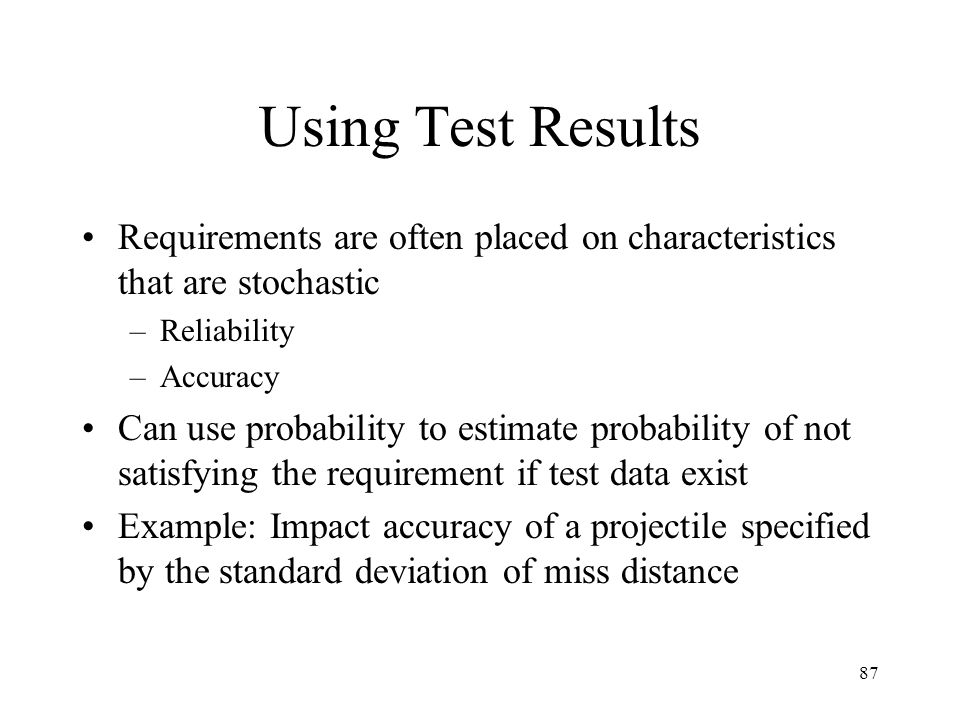 87 Using Test Results Requirements are often placed on characteristics that are stochastic –Reliability –Accuracy Can use probability to estimate prob