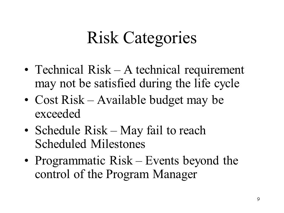 9 Risk Categories Technical Risk – A technical requirement may not be satisfied during the life cycle Cost Risk – Available budget may be exceeded Sch