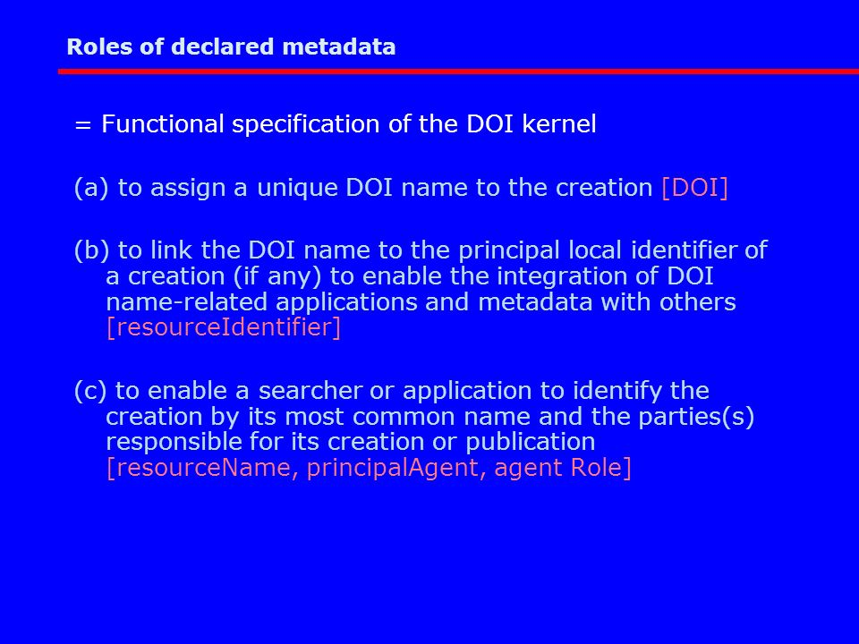 Roles of declared metadata = Functional specification of the DOI kernel (a) to assign a unique DOI name to the creation [DOI] (b) to link the DOI name to the principal local identifier of a creation (if any) to enable the integration of DOI name-related applications and metadata with others [resourceIdentifier] (c) to enable a searcher or application to identify the creation by its most common name and the parties(s) responsible for its creation or publication [resourceName, principalAgent, agent Role]