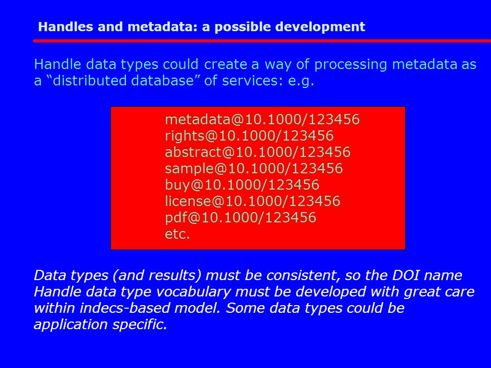 Handles and metadata: a possible development Handle data types could create a way of processing metadata as a distributed database of services: e.g.