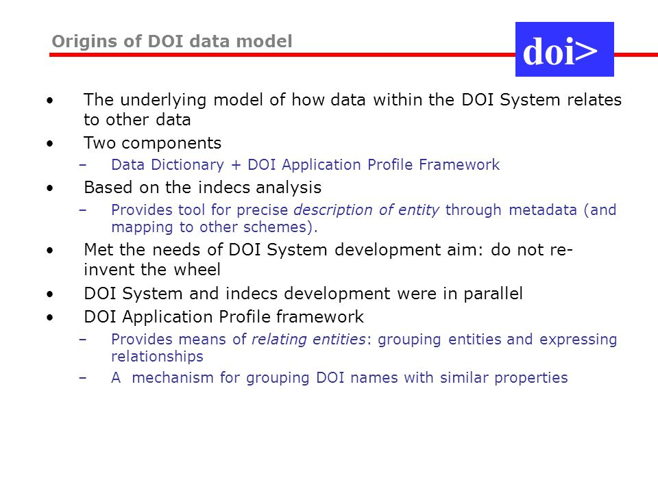 Origins of DOI data model The underlying model of how data within the DOI System relates to other data Two components –Data Dictionary + DOI Application Profile Framework Based on the indecs analysis –Provides tool for precise description of entity through metadata (and mapping to other schemes).