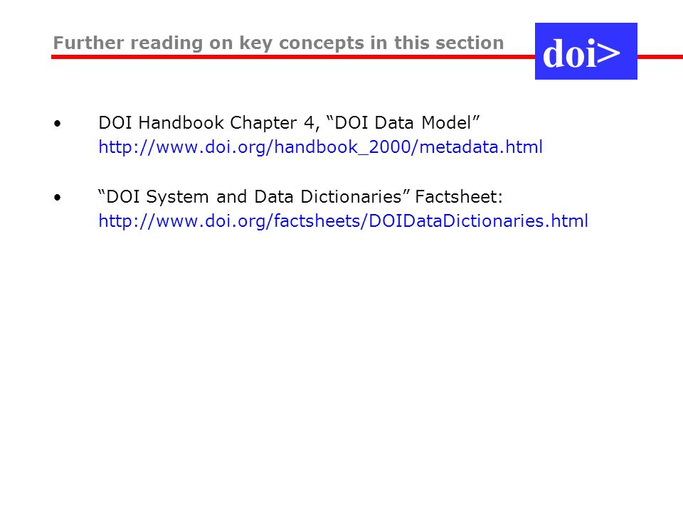 DOI Handbook Chapter 4, DOI Data Model http://www.doi.org/handbook_2000/metadata.html DOI System and Data Dictionaries Factsheet: http://www.doi.org/factsheets/DOIDataDictionaries.html Further reading on key concepts in this section doi>