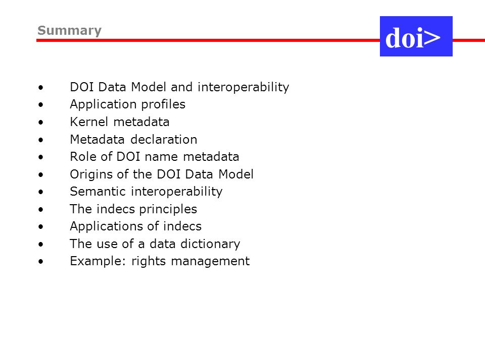 DOI Data Model and interoperability Application profiles Kernel metadata Metadata declaration Role of DOI name metadata Origins of the DOI Data Model Semantic interoperability The indecs principles Applications of indecs The use of a data dictionary Example: rights management Summary doi>