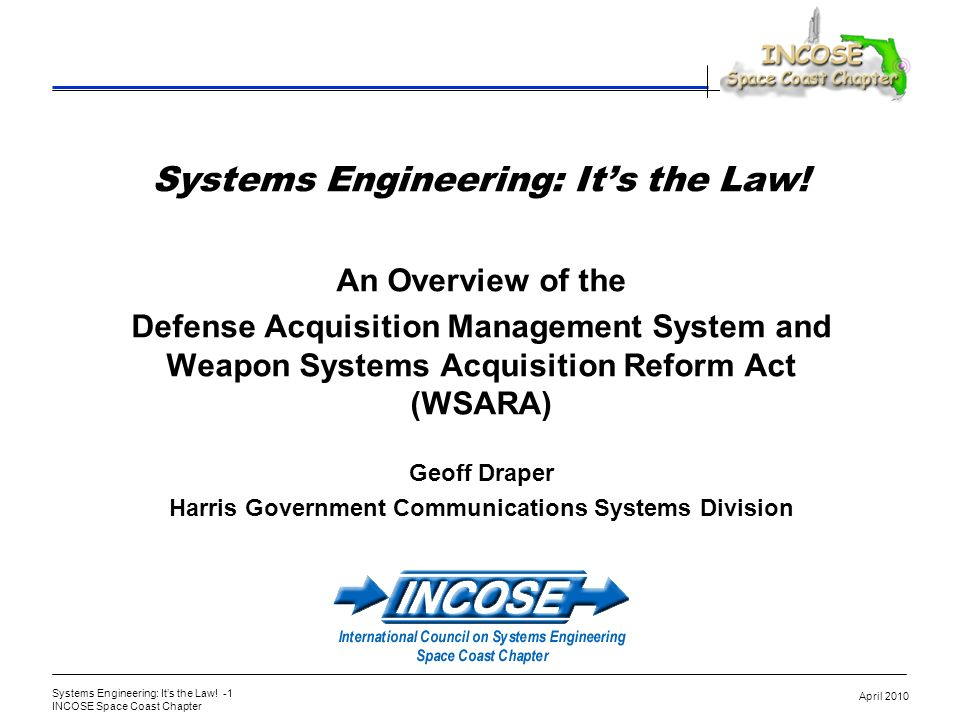 Systems Engineering: Its the Law! -1 INCOSE Space Coast Chapter April 2010 Systems Engineering: Its the Law! An Overview of the Defense Acquisition Ma