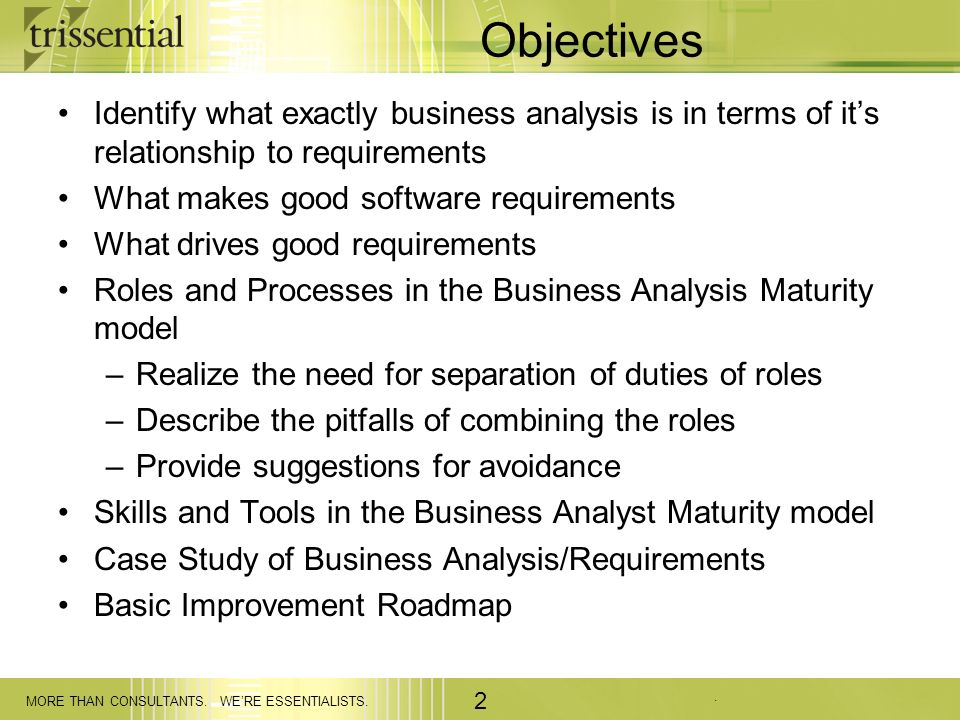 . MORE THAN CONSULTANTS. WERE ESSENTIALISTS. 2 Objectives Identify what exactly business analysis is in terms of its relationship to requirements What