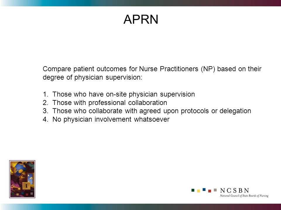Compare patient outcomes for Nurse Practitioners (NP) based on their degree of physician supervision: 1. Those who have on-site physician supervision