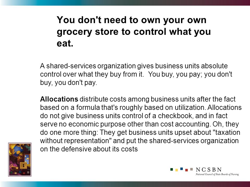 You don't need to own your own grocery store to control what you eat. A shared-services organization gives business units absolute control over what t