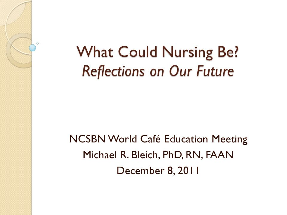 What Could Nursing Be? Reflections on Our Future NCSBN World Café Education Meeting Michael R. Bleich, PhD, RN, FAAN December 8, 2011