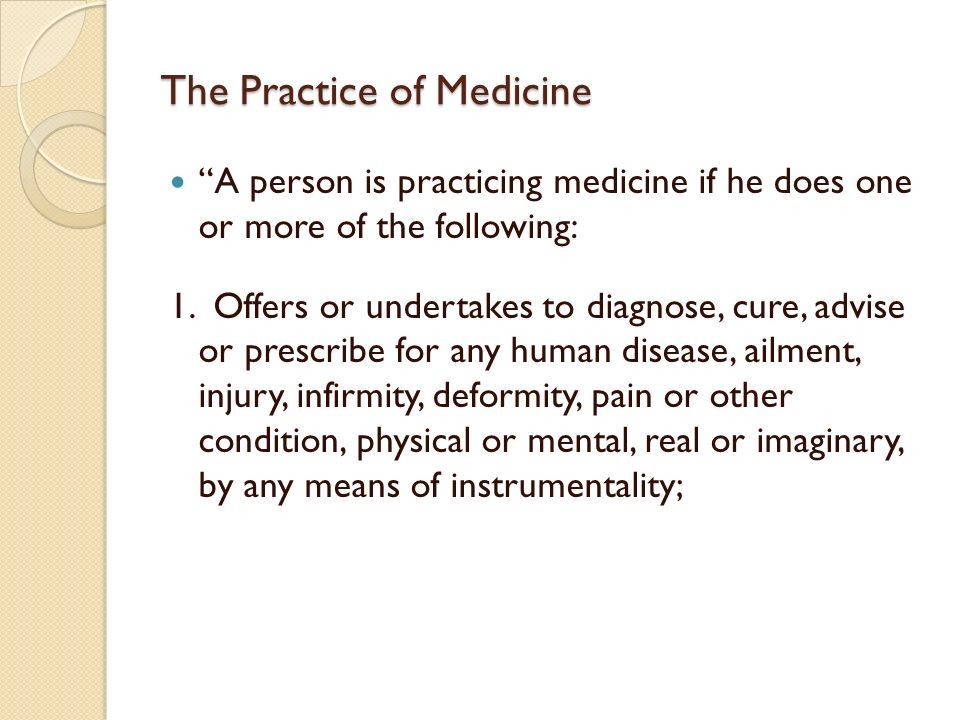 The Practice of Medicine A person is practicing medicine if he does one or more of the following: 1. Offers or undertakes to diagnose, cure, advise or