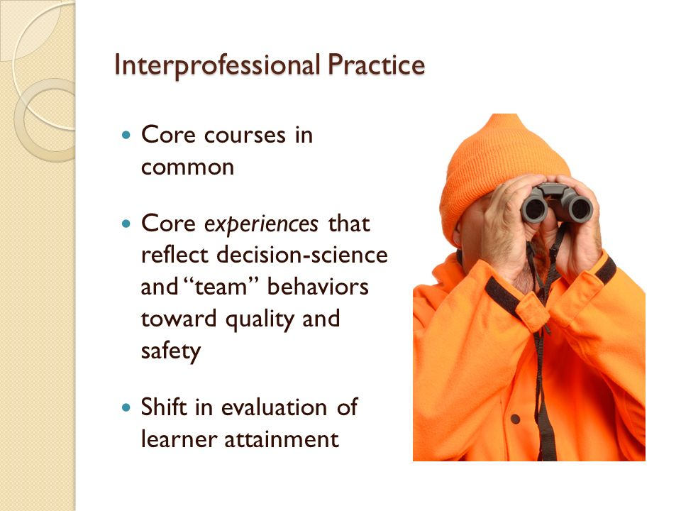Interprofessional Practice Core courses in common Core experiences that reflect decision-science and team behaviors toward quality and safety Shift in