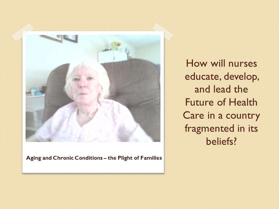 How will nurses educate, develop, and lead the Future of Health Care in a country fragmented in its beliefs? Aging and Chronic Conditions – the Plight