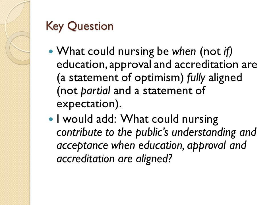 Key Question What could nursing be when (not if) education, approval and accreditation are (a statement of optimism) fully aligned (not partial and a