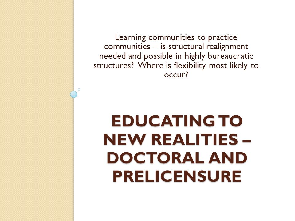 EDUCATING TO NEW REALITIES – DOCTORAL AND PRELICENSURE Learning communities to practice communities – is structural realignment needed and possible in