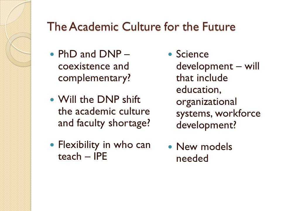 The Academic Culture for the Future PhD and DNP – coexistence and complementary? Will the DNP shift the academic culture and faculty shortage? Flexibi