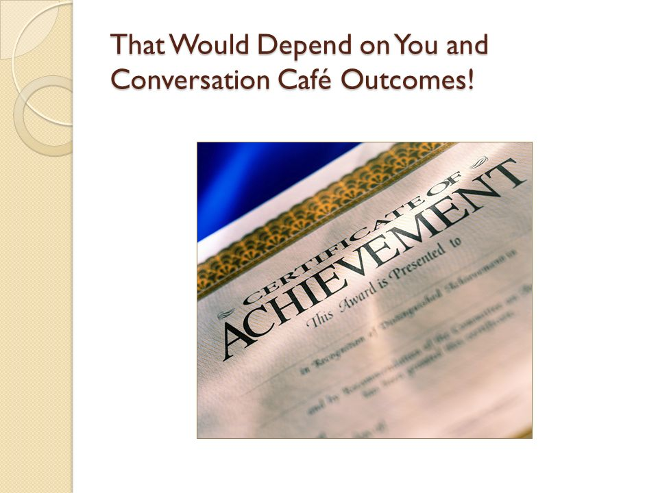 That Would Depend on You and Conversation Café Outcomes!