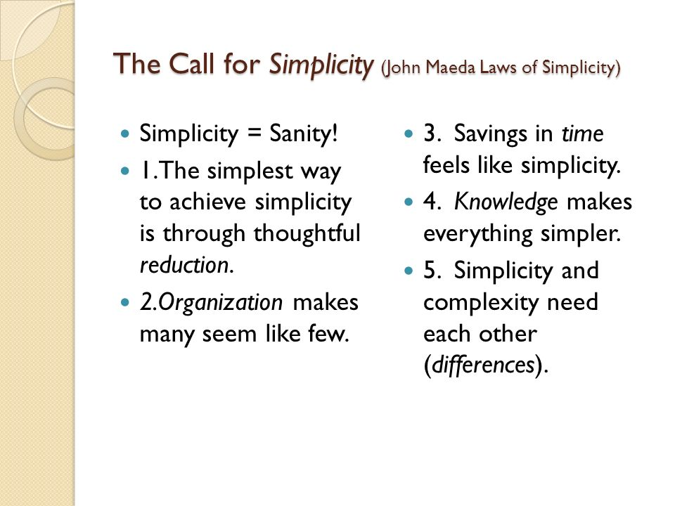 The Call for Simplicity (John Maeda Laws of Simplicity) Simplicity = Sanity! 1.The simplest way to achieve simplicity is through thoughtful reduction.