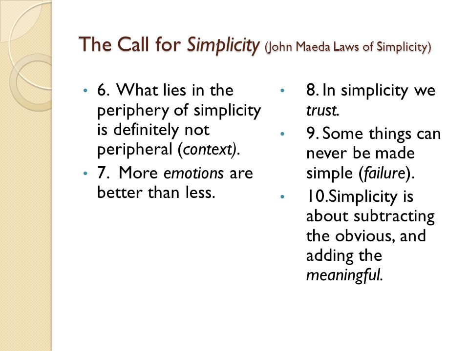 The Call for Simplicity (John Maeda Laws of Simplicity) 6. What lies in the periphery of simplicity is definitely not peripheral (context). 7. More em