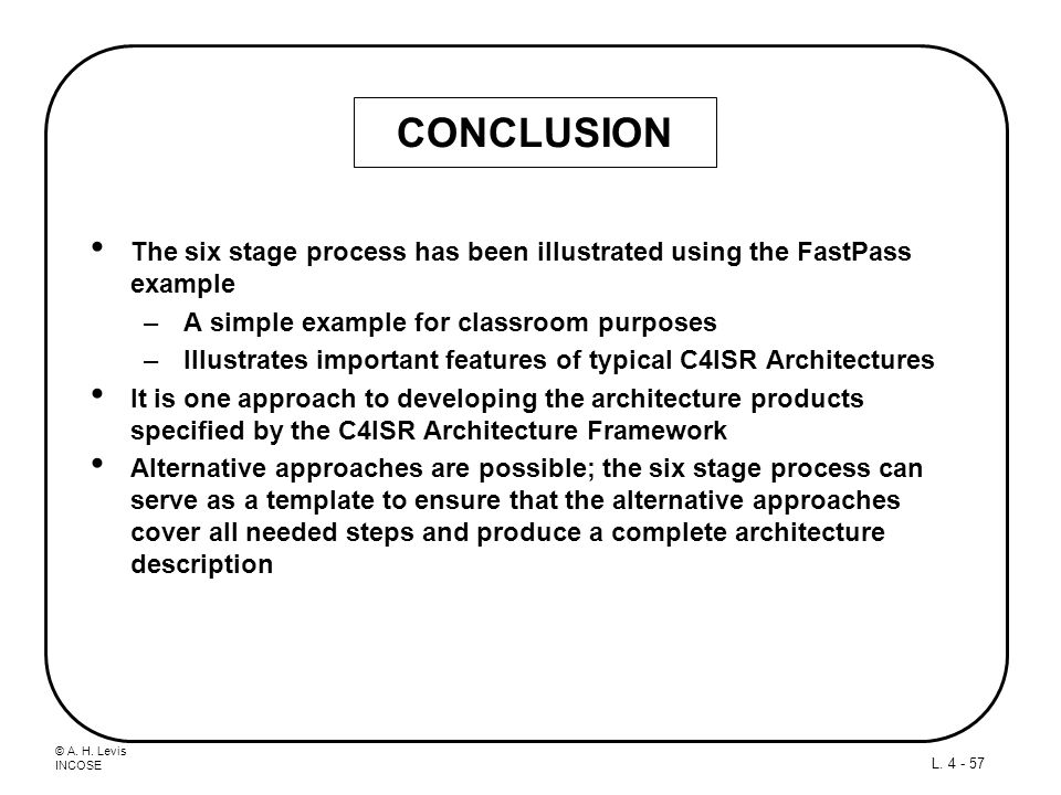 © A. H. Levis INCOSE L. 4 - 57 CONCLUSION The six stage process has been illustrated using the FastPass example –A simple example for classroom purpos