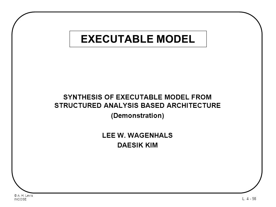 © A. H. Levis INCOSE L. 4 - 58 SYNTHESIS OF EXECUTABLE MODEL FROM STRUCTURED ANALYSIS BASED ARCHITECTURE (Demonstration) LEE W. WAGENHALS DAESIK KIM E