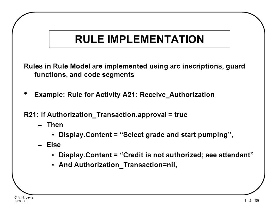 © A. H. Levis INCOSE L. 4 - 69 RULE IMPLEMENTATION Rules in Rule Model are implemented using arc inscriptions, guard functions, and code segments Exam
