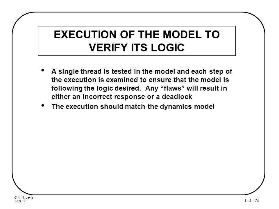 © A. H. Levis INCOSE L. 4 - 74 EXECUTION OF THE MODEL TO VERIFY ITS LOGIC A single thread is tested in the model and each step of the execution is exa