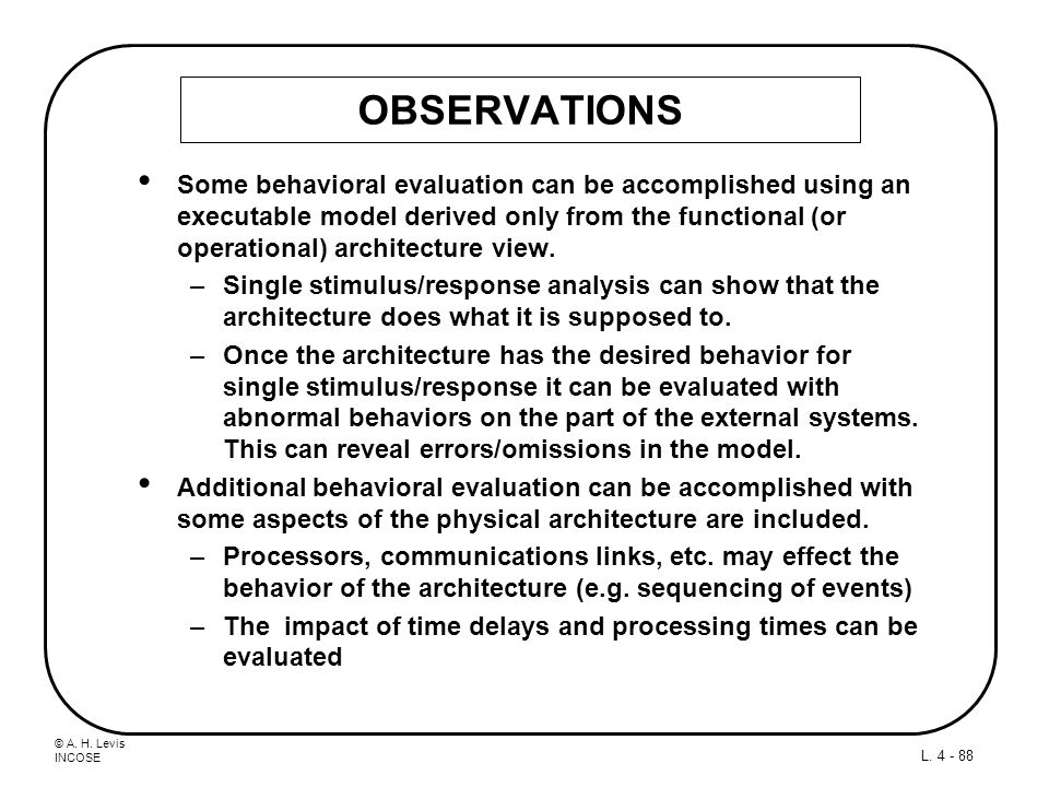 © A. H. Levis INCOSE L. 4 - 88 OBSERVATIONS Some behavioral evaluation can be accomplished using an executable model derived only from the functional