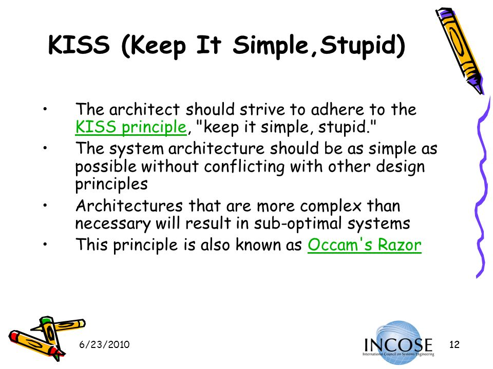 6/23/201012 KISS (Keep It Simple,Stupid) The architect should strive to adhere to the KISS principle,