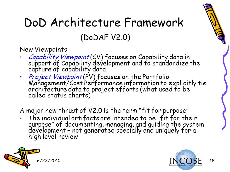 6/23/201018 DoD Architecture Framework (DoDAF V2.0) New Viewpoints Capability Viewpoint (CV) focuses on Capability data in support of Capability devel